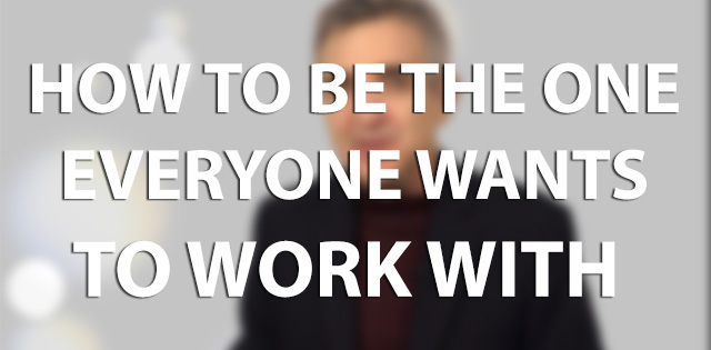 How to be the one everyone wants to work with